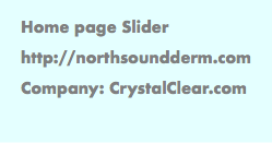 Home page Slider http://northsoundderm.com Company: CrystalClear.com